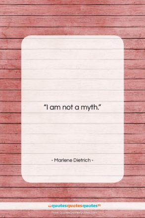 """Marlene Dietrich quote: """"I am not a myth….""""- at QuotesQuotesQuotes.com"""