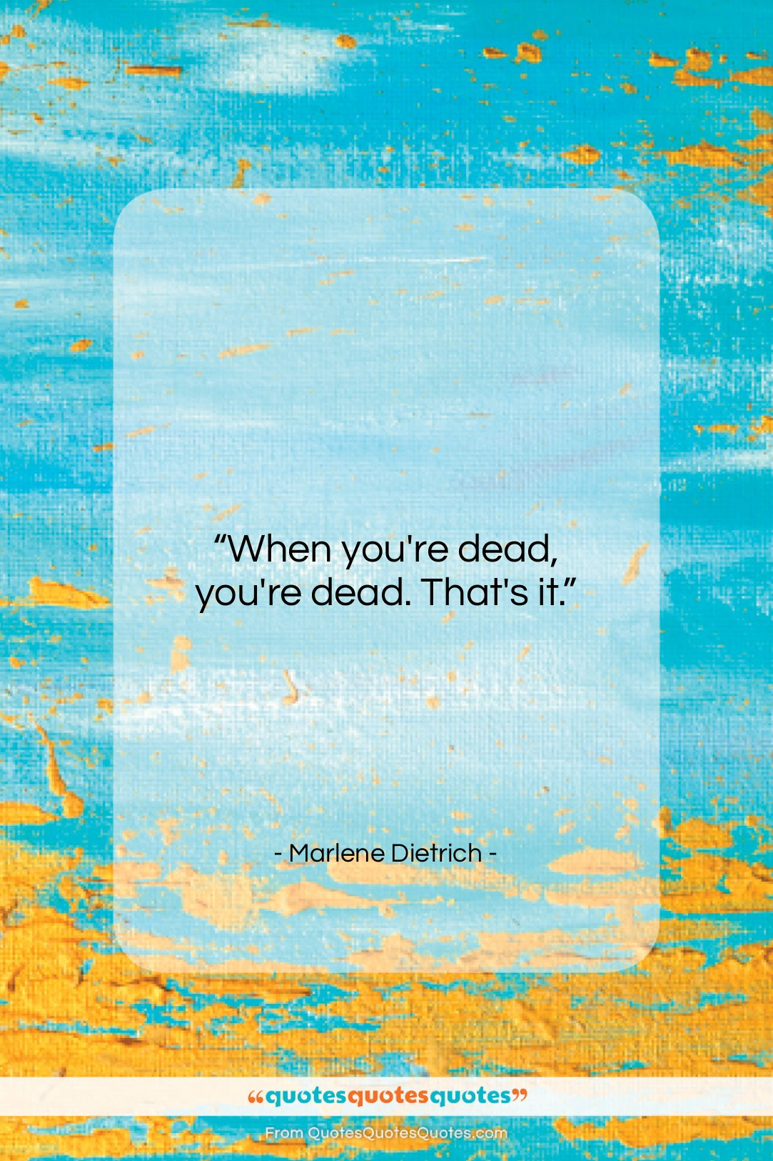 """Marlene Dietrich quote: """"When you're dead, you're dead. That's it….""""- at QuotesQuotesQuotes.com"""