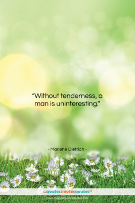 """Marlene Dietrich quote: """"Without tenderness, a man is uninteresting….""""- at QuotesQuotesQuotes.com"""