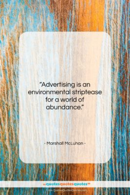 "Marshall McLuhan quote: ""Advertising is an environmental striptease for a…""- at QuotesQuotesQuotes.com"
