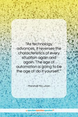 """Marshall McLuhan quote: """"As technology advances, it reverses the characteristics…""""- at QuotesQuotesQuotes.com"""