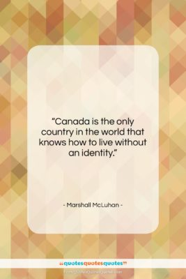 """Marshall McLuhan quote: """"Canada is the only country in the…""""- at QuotesQuotesQuotes.com"""
