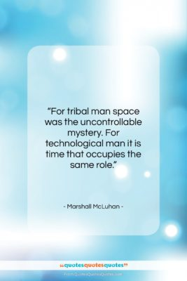 """Marshall McLuhan quote: """"For tribal man space was the uncontrollable…""""- at QuotesQuotesQuotes.com"""