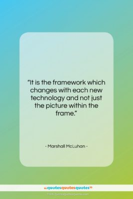 """Marshall McLuhan quote: """"It is the framework which changes with…""""- at QuotesQuotesQuotes.com"""