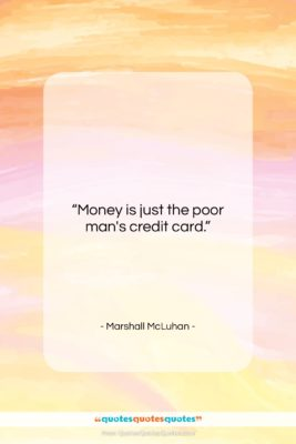 "Marshall McLuhan quote: ""Money is just the poor man's credit…""- at QuotesQuotesQuotes.com"