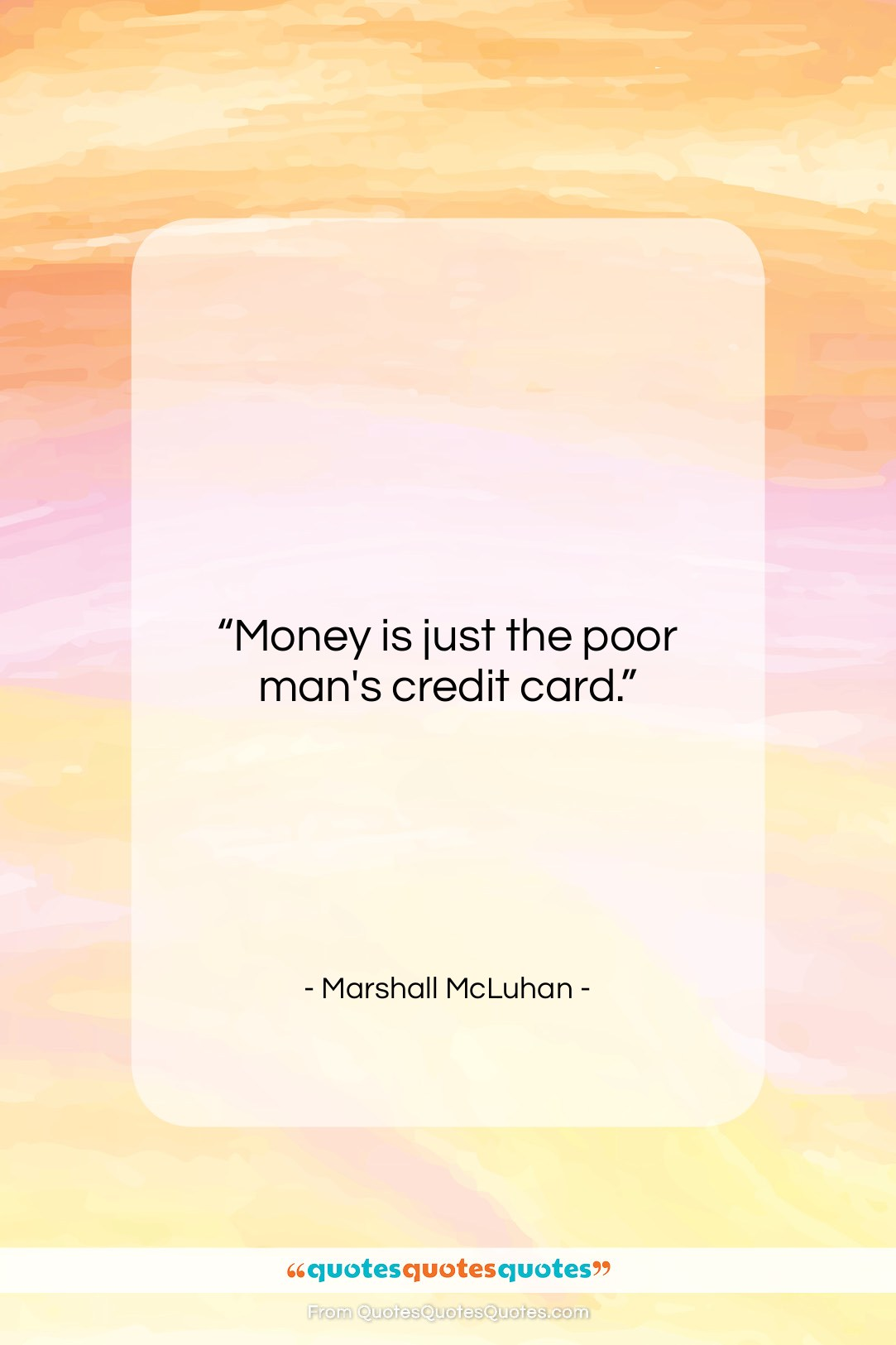 """Marshall McLuhan quote: """"Money is just the poor man's credit…""""- at QuotesQuotesQuotes.com"""
