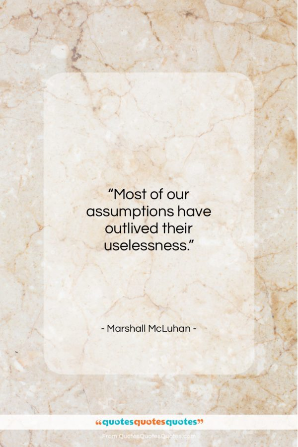 """Marshall McLuhan quote: """"Most of our assumptions have outlived their…""""- at QuotesQuotesQuotes.com"""
