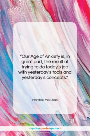 "Marshall McLuhan quote: ""Our Age of Anxiety is, in great…""- at QuotesQuotesQuotes.com"