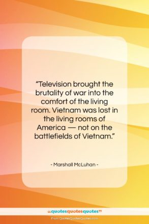 """Marshall McLuhan quote: """"Television brought the brutality of war into…""""- at QuotesQuotesQuotes.com"""