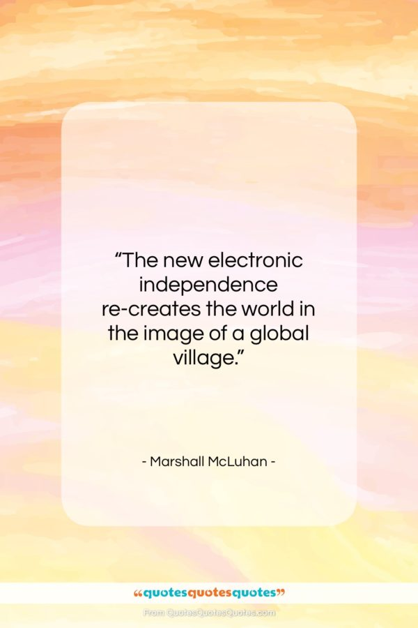 "Marshall McLuhan quote: ""The new electronic independence re-creates the world…""- at QuotesQuotesQuotes.com"