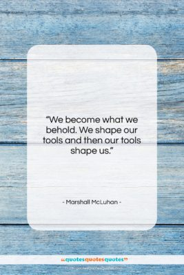 """Marshall McLuhan quote: """"We become what we behold. We shape…""""- at QuotesQuotesQuotes.com"""