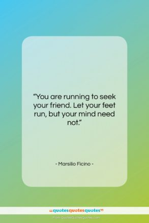 "Marsilio Ficino quote: ""You are running to seek your friend….""- at QuotesQuotesQuotes.com"