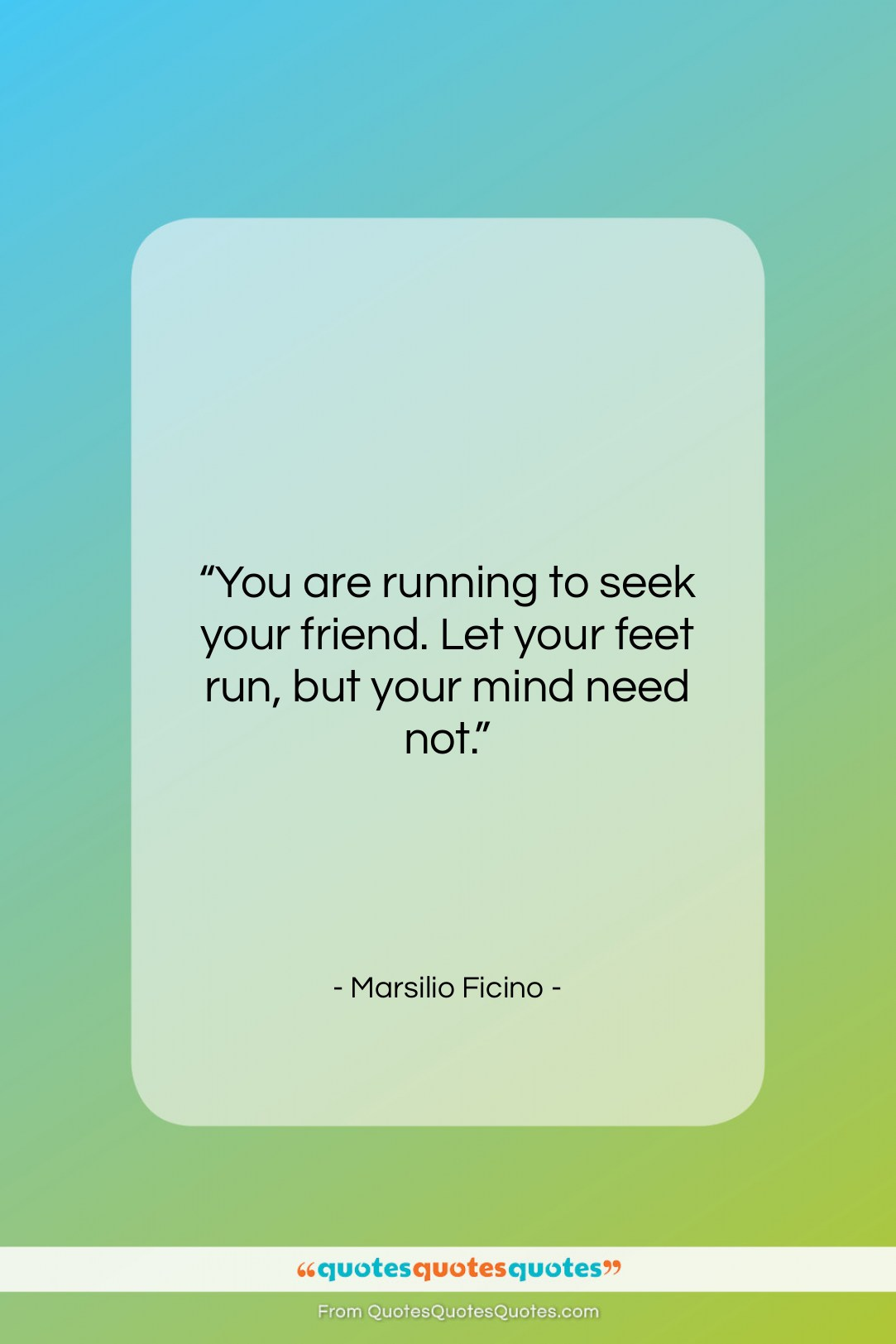 """Marsilio Ficino quote: """"You are running to seek your friend….""""- at QuotesQuotesQuotes.com"""