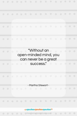 "Martha Stewart quote: ""Without an open-minded mind, you can never…""- at QuotesQuotesQuotes.com"