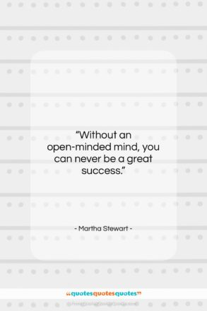 """Martha Stewart quote: """"Without an open-minded mind, you can never…""""- at QuotesQuotesQuotes.com"""