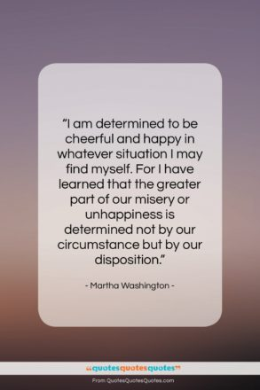 """Martha Washington quote: """"I am determined to be cheerful and…""""- at QuotesQuotesQuotes.com"""