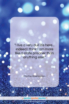 """Martha Washington quote: """"I live a very dull life here……""""- at QuotesQuotesQuotes.com"""