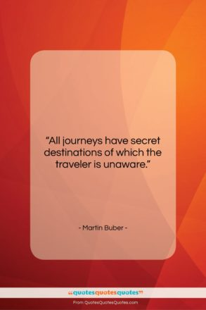 """Martin Buber quote: """"All journeys have secret destinations of which…""""- at QuotesQuotesQuotes.com"""