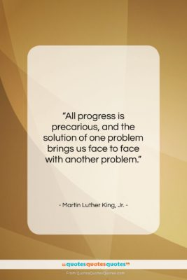 "Martin Luther King, Jr. quote: ""All progress is precarious, and the solution…""- at QuotesQuotesQuotes.com"