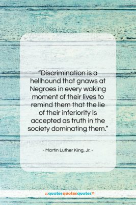 """Martin Luther King, Jr. quote: """"Discrimination is a hellhound that gnaws at…""""- at QuotesQuotesQuotes.com"""