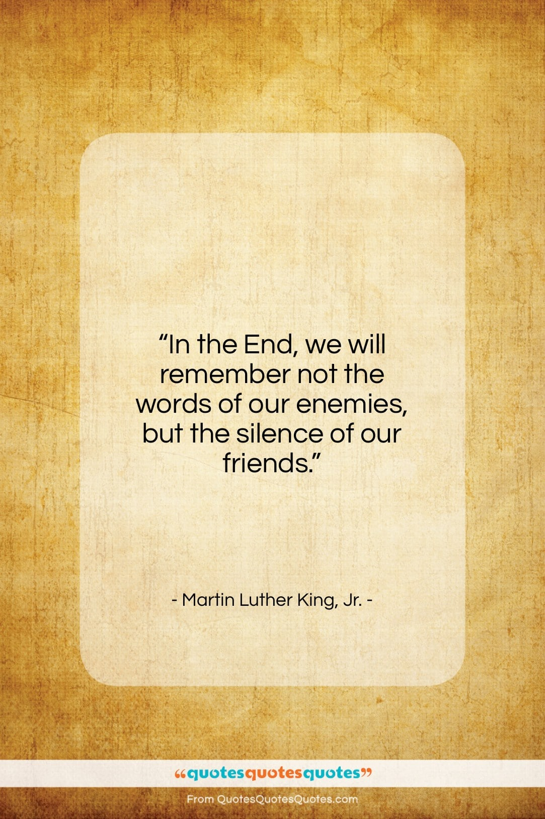 """Martin Luther King, Jr. quote: """"In the End, we will remember not…""""- at QuotesQuotesQuotes.com"""