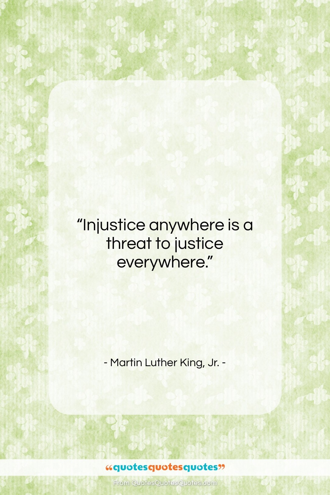 """Martin Luther King, Jr. quote: """"Injustice anywhere is a threat to justice…""""- at QuotesQuotesQuotes.com"""