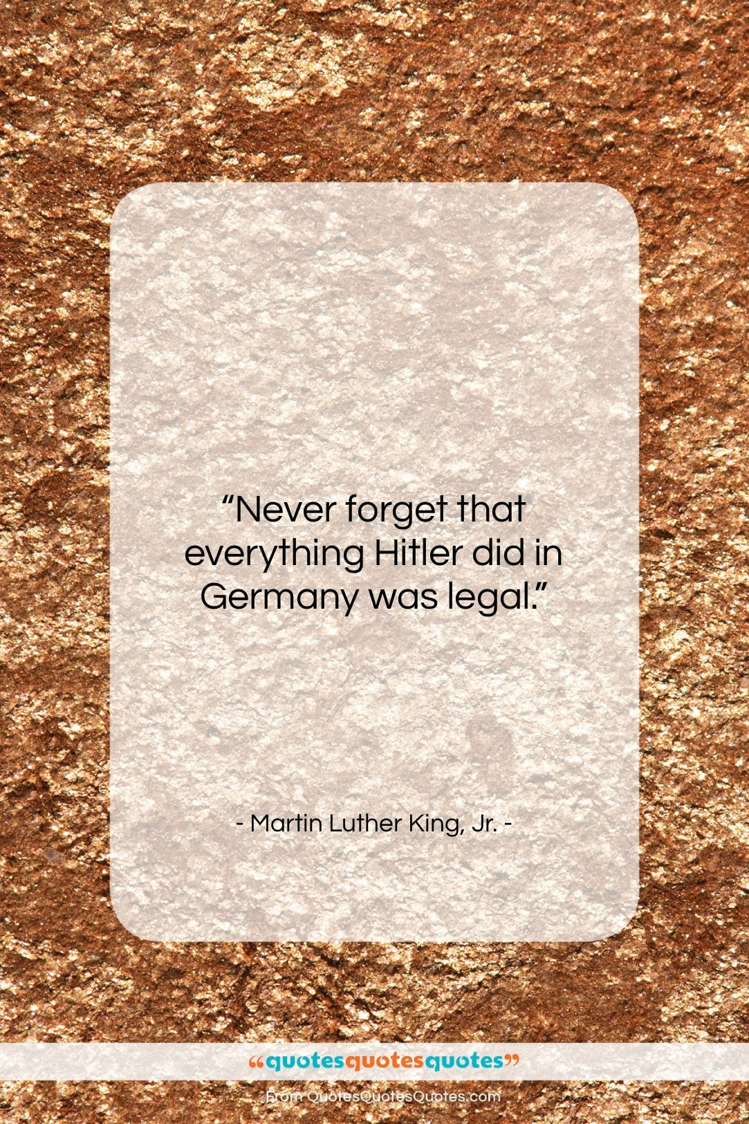 """Martin Luther King, Jr. quote: """"Never forget that everything Hitler did in…""""- at QuotesQuotesQuotes.com"""