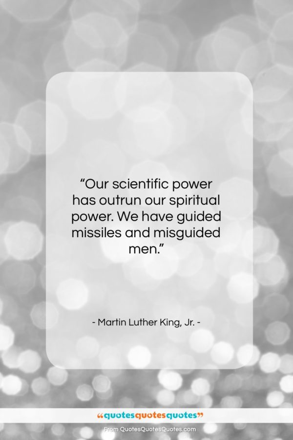 """Martin Luther King, Jr. quote: """"Our scientific power has outrun our spiritual…""""- at QuotesQuotesQuotes.com"""
