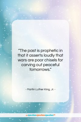 "Martin Luther King, Jr. quote: ""The past is prophetic in that it…""- at QuotesQuotesQuotes.com"