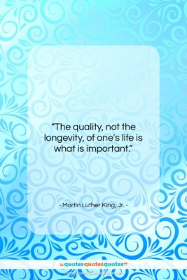 """Martin Luther King, Jr. quote: """"The quality, not the longevity, of one's…""""- at QuotesQuotesQuotes.com"""