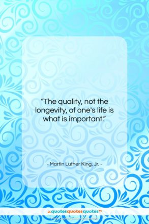"Martin Luther King, Jr. quote: ""The quality, not the longevity, of one's…""- at QuotesQuotesQuotes.com"
