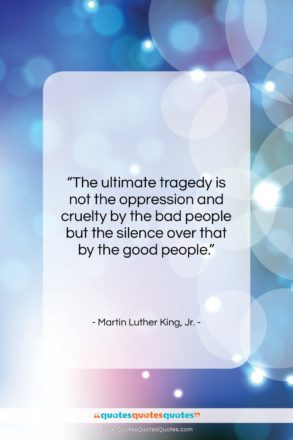 "Martin Luther King, Jr. quote: ""The ultimate tragedy is not the oppression…""- at QuotesQuotesQuotes.com"