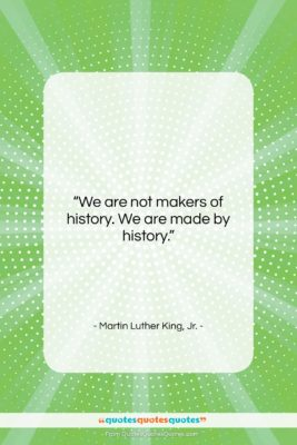 """Martin Luther King, Jr. quote: """"We are not makers of history. We…""""- at QuotesQuotesQuotes.com"""