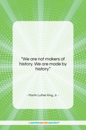 "Martin Luther King, Jr. quote: ""We are not makers of history. We…""- at QuotesQuotesQuotes.com"