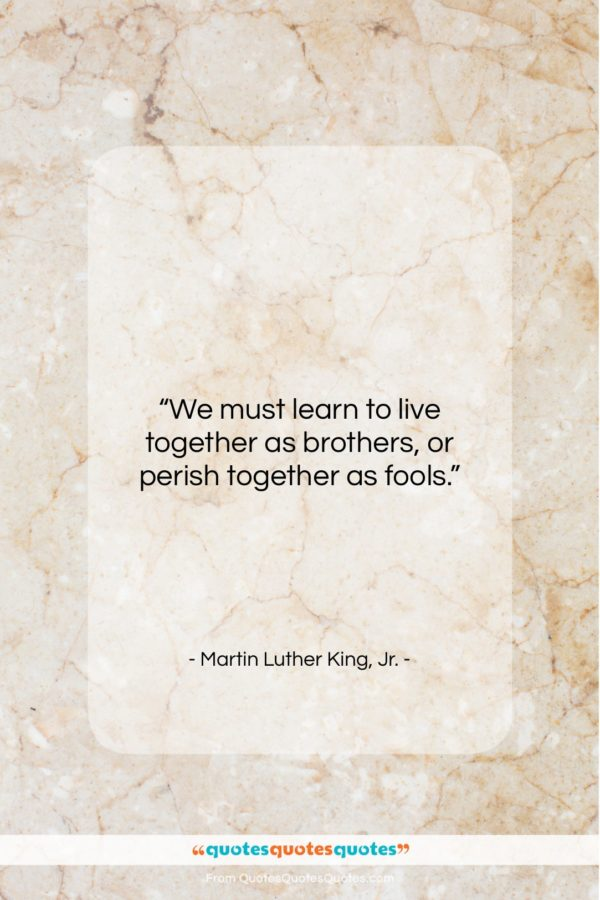 """Martin Luther King, Jr. quote: """"We must learn to live together as brothers, or perish together as fools.""""- at QuotesQuotesQuotes.com"""