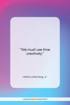 "Martin Luther King, Jr. quote: ""We must use time creatively….""- at QuotesQuotesQuotes.com"
