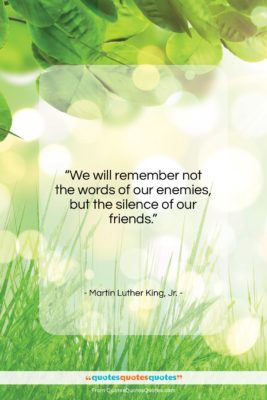 """Martin Luther King, Jr. quote: """"We will remember not the words of…""""- at QuotesQuotesQuotes.com"""