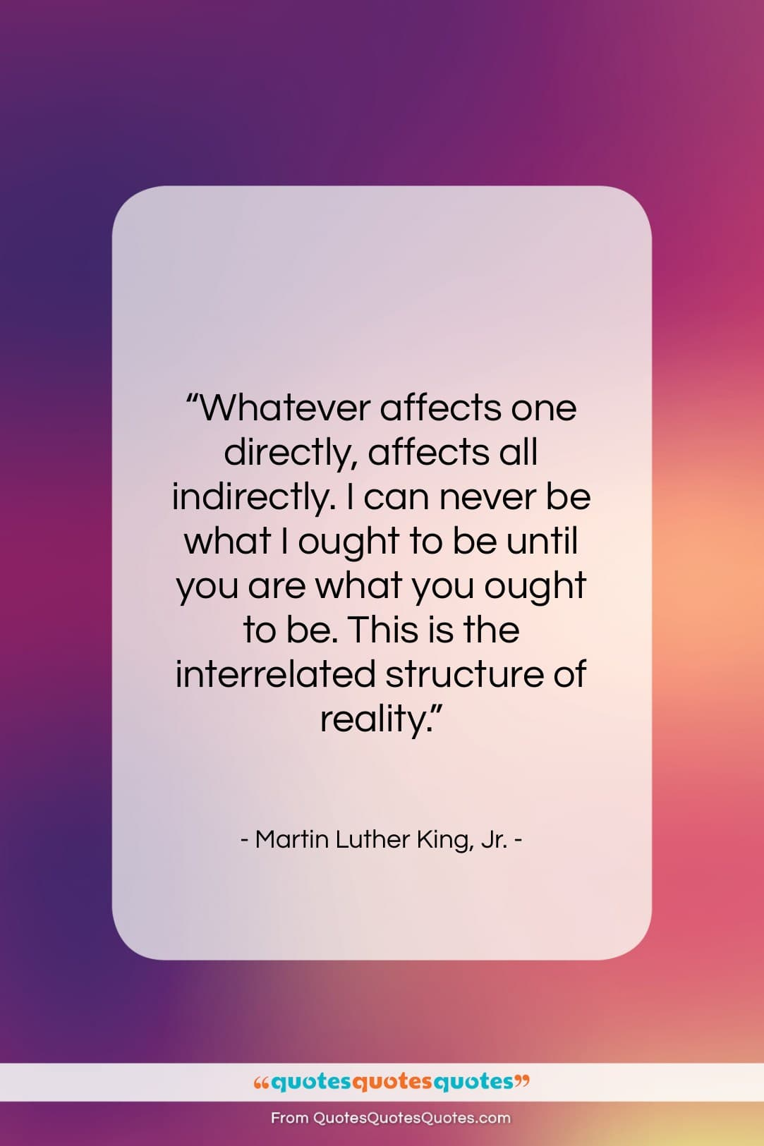 """Martin Luther King, Jr. quote: """"Whatever affects one directly, affects all indirectly….""""- at QuotesQuotesQuotes.com"""