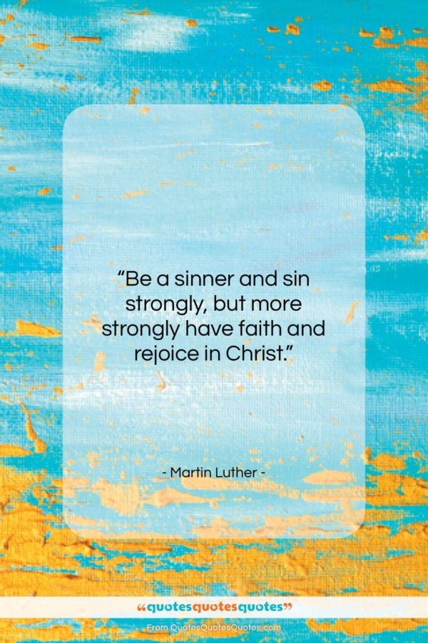 """Martin Luther quote: """"Be a sinner and sin strongly, but…""""- at QuotesQuotesQuotes.com"""
