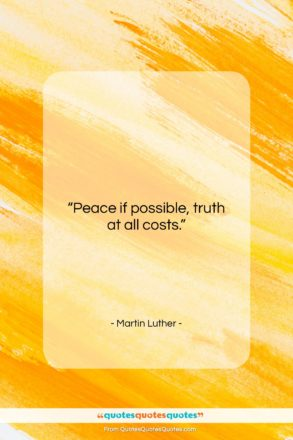 """Martin Luther quote: """"Peace if possible, truth at all costs….""""- at QuotesQuotesQuotes.com"""