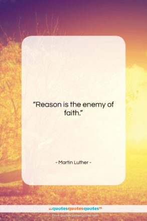 """Martin Luther quote: """"Reason is the enemy of faith….""""- at QuotesQuotesQuotes.com"""