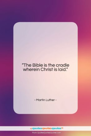 """Martin Luther quote: """"The Bible is the cradle wherein Christ…""""- at QuotesQuotesQuotes.com"""
