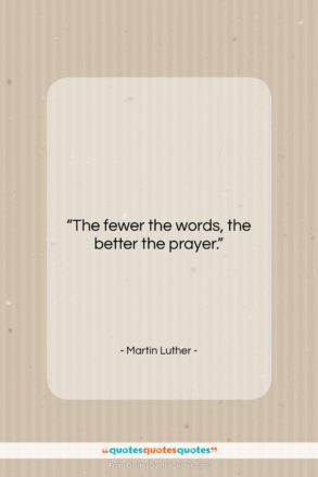 """Martin Luther quote: """"The fewer the words, the better the…""""- at QuotesQuotesQuotes.com"""