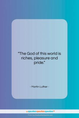 """Martin Luther quote: """"The God of this world is riches,…""""- at QuotesQuotesQuotes.com"""