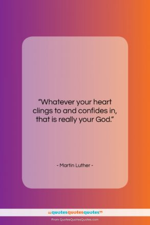 """Martin Luther quote: """"Whatever your heart clings to and confides…""""- at QuotesQuotesQuotes.com"""