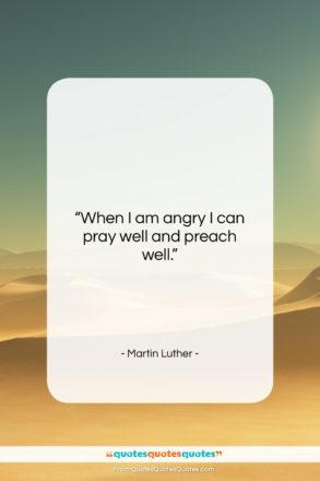 """Martin Luther quote: """"When I am angry I can pray…""""- at QuotesQuotesQuotes.com"""