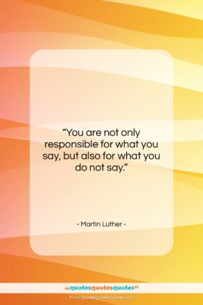 """Martin Luther quote: """"You are not only responsible for what…""""- at QuotesQuotesQuotes.com"""