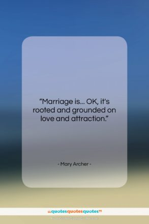 """Mary Archer quote: """"Marriage is… OK, it's rooted and grounded…""""- at QuotesQuotesQuotes.com"""