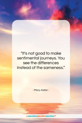 "Mary Astor quote: ""It's not good to make sentimental journeys….""- at QuotesQuotesQuotes.com"