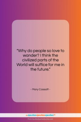 """Mary Cassatt quote: """"Why do people so love to wander?…""""- at QuotesQuotesQuotes.com"""